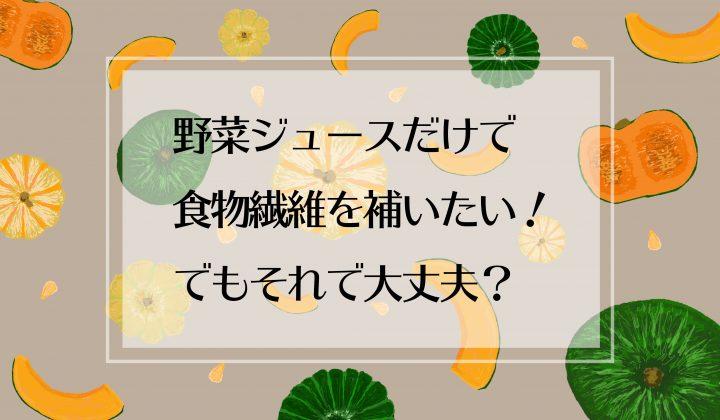 野菜ジュースだけで食物繊維を補いたい!でもそれで大丈夫?