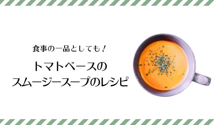 食事の一品としても!トマトベースのスムージースープのレシピ